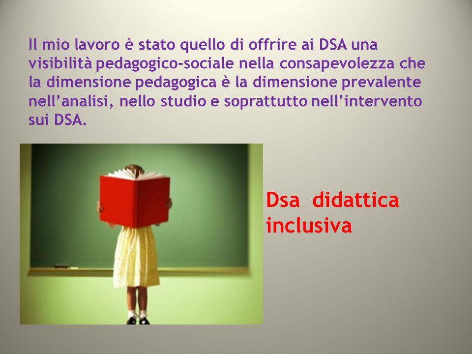 Il mio lavoro è stato quello di offrire ai DSA una visibilità pedagogico-sociale nella consapevolezza che la dimensione pedagogica è la dimensione prevalente nellanalisi, nello studio e soprattutto nellintervento sui DSA.