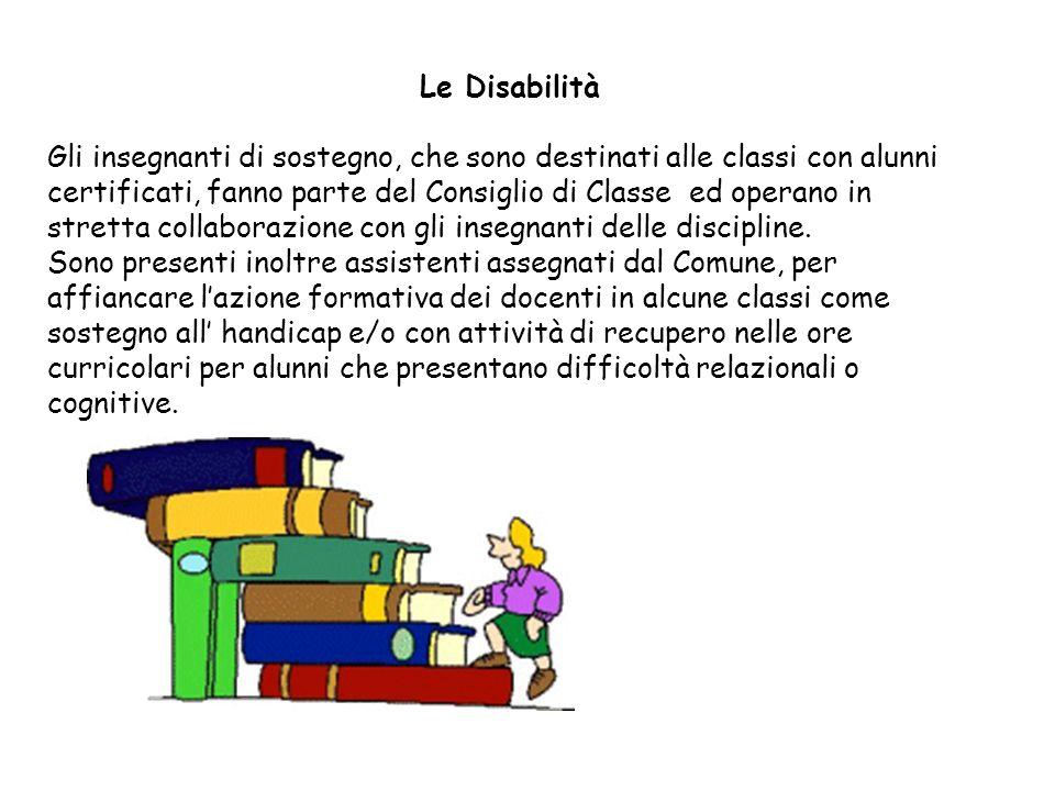 Le Disabilità Gli insegnanti di sostegno, che sono destinati alle classi con alunni certificati, fanno parte del Consiglio di Classe ed operano in str
