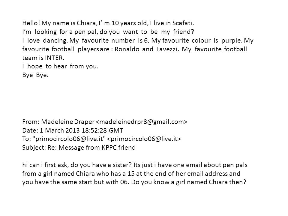 From: Madeleine Draper <madeleinedrpr8@gmail.com> Date: 1 March 2013 18:52:28 GMT To: primocircolo06@live.it <primocircolo06@live.it> Subject: Re: Message from KPPC friend hi can i first ask, do you have a sister.
