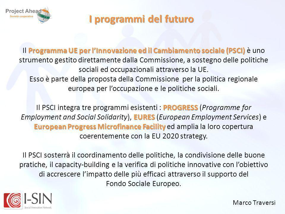 Marco Traversi I programmi del futuro Programma UE per lInnovazione ed il Cambiamento sociale (PSCI) Il Programma UE per lInnovazione ed il Cambiament