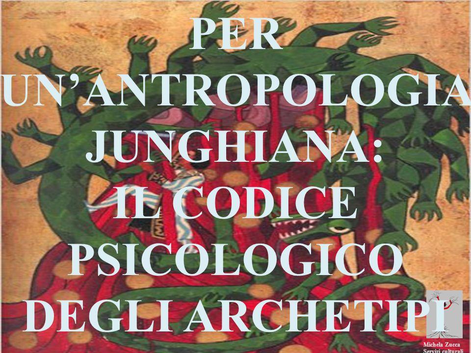 Michela Zucca Servizi culturali PER UN ANTROPOLOGIA JUNGHIANA: IL CODICE PSICOLOGICO DEGLI ARCHETIPI