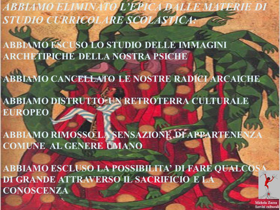 ABBIAMO ELIMINATO LEPICA DALLE MATERIE DI STUDIO CURRICOLARE SCOLASTICA: ABBIAMO ESCUSO LO STUDIO DELLE IMMAGINI ARCHETIPICHE DELLA NOSTRA PSICHE ABBIAMO CANCELLATO LE NOSTRE RADICI ARCAICHE ABBIAMO DISTRUTTO UN RETROTERRA CULTURALE EUROPEO ABBIAMO RIMOSSO LA SENSAZIONE DI APPARTENENZA COMUNE AL GENERE UMANO ABBIAMO ESCLUSO LA POSSIBILITA DI FARE QUALCOSA DI GRANDE ATTRAVERSO IL SACRIFICIO E LA CONOSCENZA Michela Zucca Servizi culturali