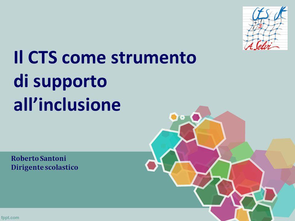 Il CTS come strumento di supporto allinclusione Roberto Santoni Dirigente scolastico