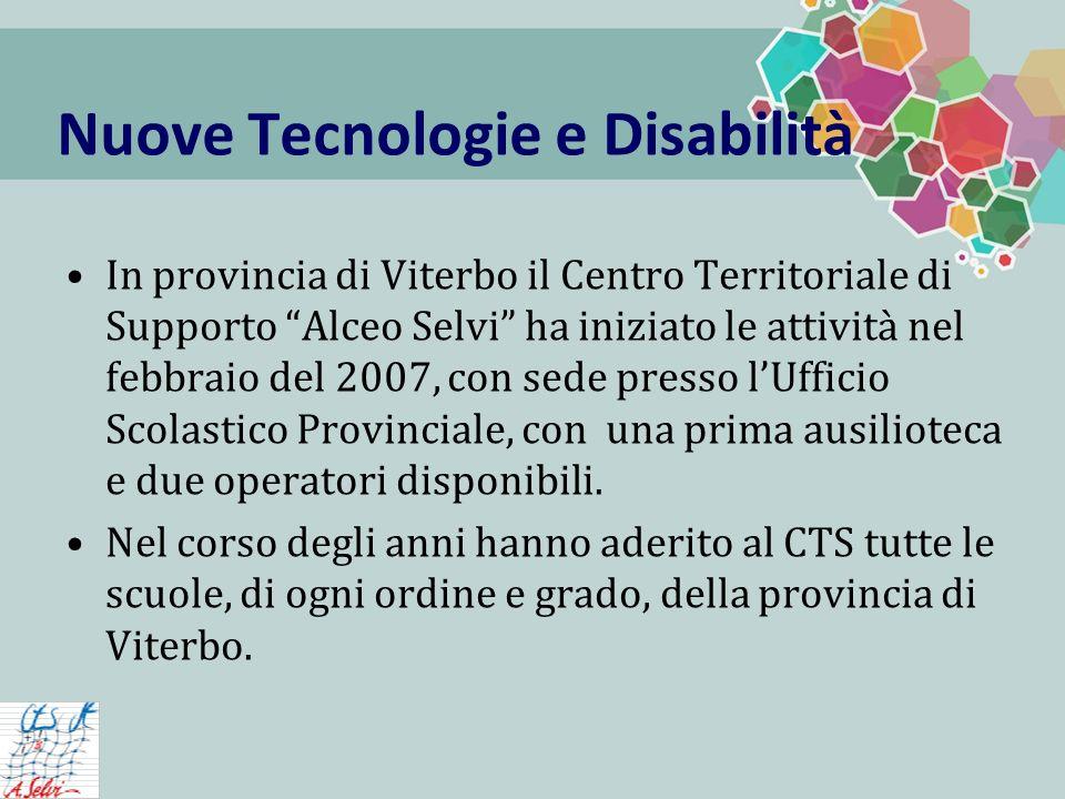 Nuove Tecnologie e Disabilità In provincia di Viterbo il Centro Territoriale di Supporto Alceo Selvi ha iniziato le attività nel febbraio del 2007, con sede presso lUfficio Scolastico Provinciale, con una prima ausilioteca e due operatori disponibili.