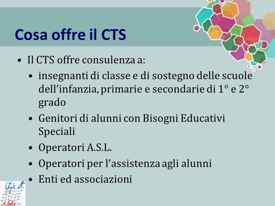 Cosa offre il CTS Il CTS offre consulenza a: insegnanti di classe e di sostegno delle scuole dellinfanzia, primarie e secondarie di 1° e 2° grado Genitori di alunni con Bisogni Educativi Speciali Operatori A.S.L.