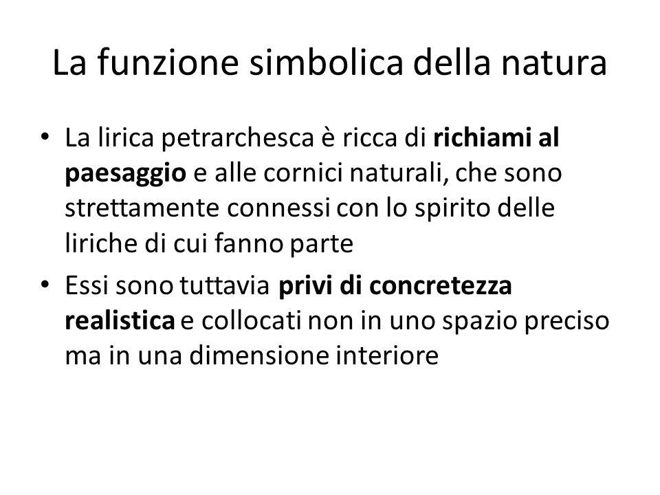 La funzione simbolica della natura La lirica petrarchesca è ricca di richiami al paesaggio e alle cornici naturali, che sono strettamente connessi con