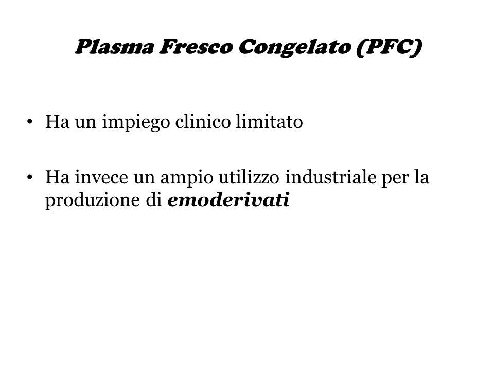 Plasma Fresco Congelato (PFC) Ha un impiego clinico limitato Ha invece un ampio utilizzo industriale per la produzione di emoderivati