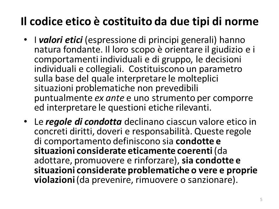 Il codice etico è costituito da due tipi di norme I valori etici (espressione di principi generali) hanno natura fondante. Il loro scopo è orientare i