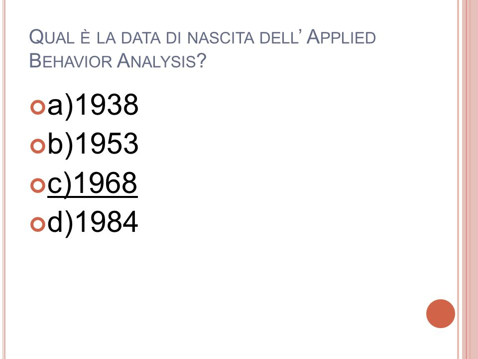 Q UAL È LA DATA DI NASCITA DELL A PPLIED B EHAVIOR A NALYSIS ? a)1938 b)1953 c)1968 d)1984