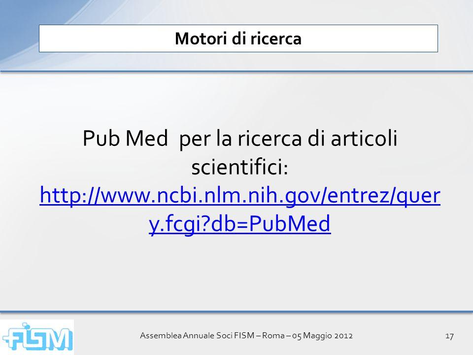 Assemblea Annuale Soci FISM – Roma – 05 Maggio 201217 Motori di ricerca Pub Med per la ricerca di articoli scientifici: http://www.ncbi.nlm.nih.gov/entrez/quer y.fcgi db=PubMed http://www.ncbi.nlm.nih.gov/entrez/quer y.fcgi db=PubMed