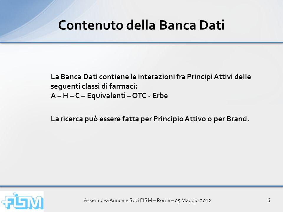 Assemblea Annuale Soci FISM – Roma – 05 Maggio 20126 Contenuto della Banca Dati La Banca Dati contiene le interazioni fra Principi Attivi delle seguenti classi di farmaci: A – H – C – Equivalenti – OTC - Erbe La ricerca può essere fatta per Principio Attivo o per Brand.