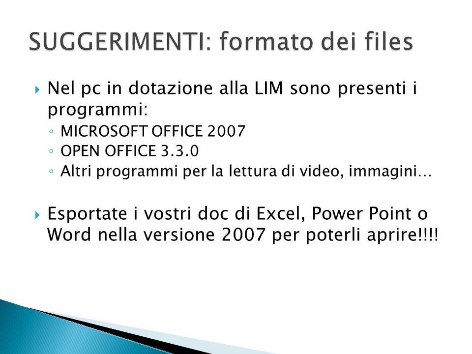 Nel pc in dotazione alla LIM sono presenti i programmi: MICROSOFT OFFICE 2007 OPEN OFFICE 3.3.0 Altri programmi per la lettura di video, immagini… Esportate i vostri doc di Excel, Power Point o Word nella versione 2007 per poterli aprire!!!!