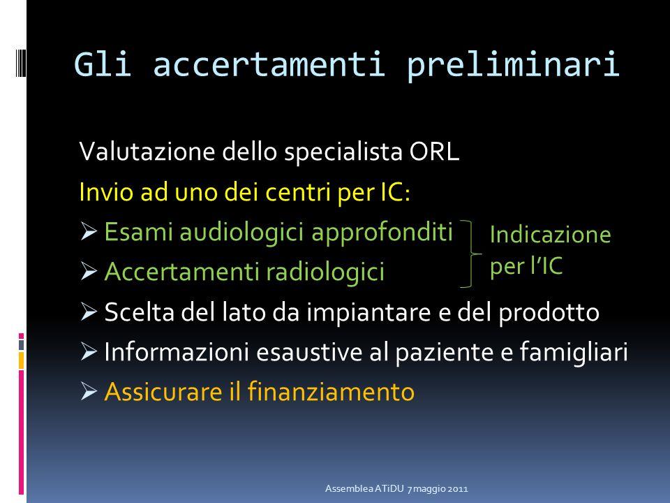 Gli accertamenti preliminari Valutazione dello specialista ORL Invio ad uno dei centri per IC: Esami audiologici approfonditi Accertamenti radiologici