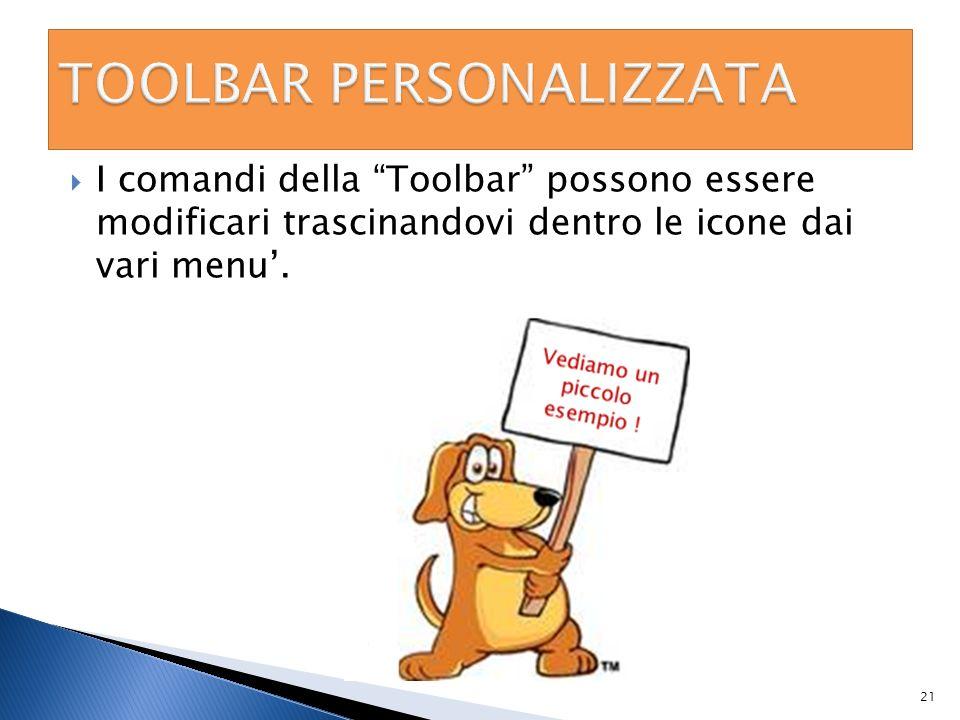 I comandi della Toolbar possono essere modificari trascinandovi dentro le icone dai vari menu. 21