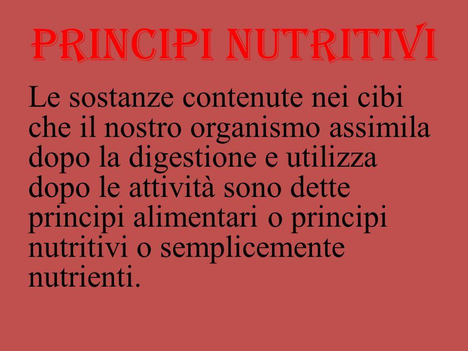 Principi nutritivi Le sostanze contenute nei cibi che il nostro organismo assimila dopo la digestione e utilizza dopo le attività sono dette principi