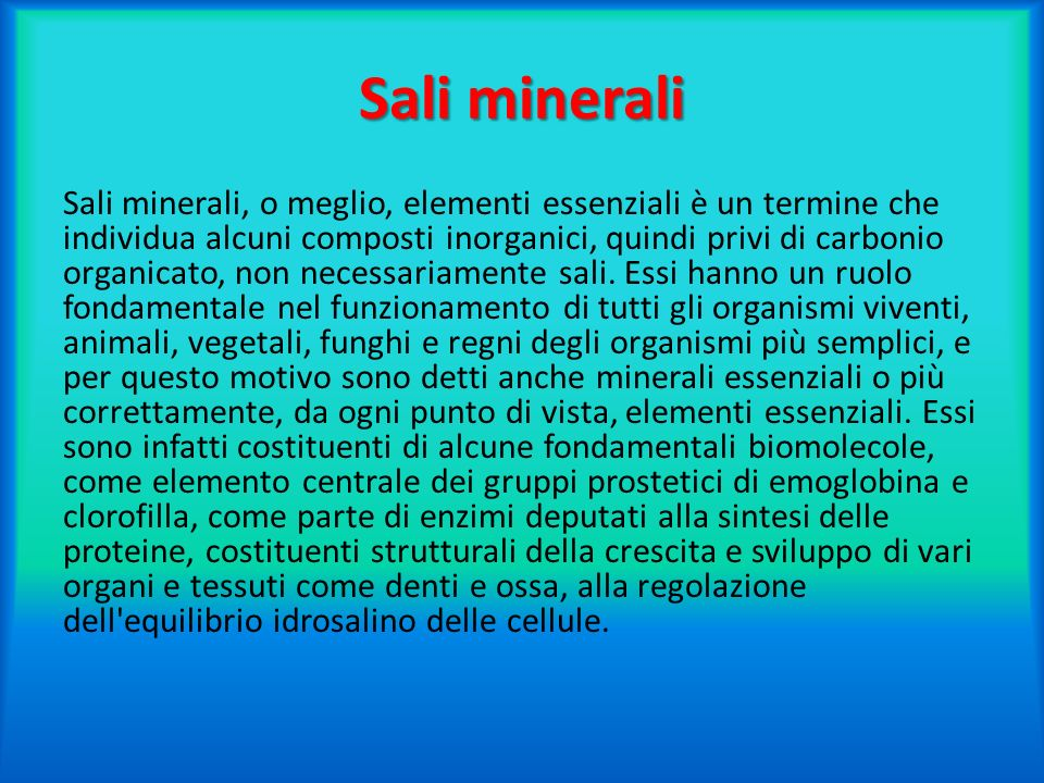Sali minerali Sali minerali, o meglio, elementi essenziali è un termine che individua alcuni composti inorganici, quindi privi di carbonio organicato,