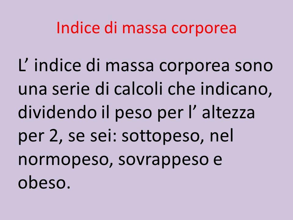 Indice di massa corporea L indice di massa corporea sono una serie di calcoli che indicano, dividendo il peso per l altezza per 2, se sei: sottopeso,