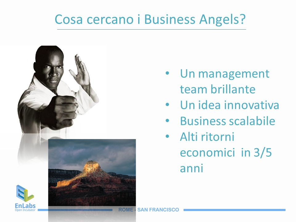 Cosa cercano i Business Angels? Un management team brillante Un idea innovativa Business scalabile Alti ritorni economici in 3/5 anni