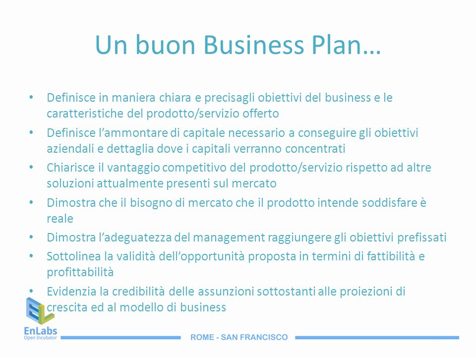 Un buon Business Plan… Definisce in maniera chiara e precisagli obiettivi del business e le caratteristiche del prodotto/servizio offerto Definisce la