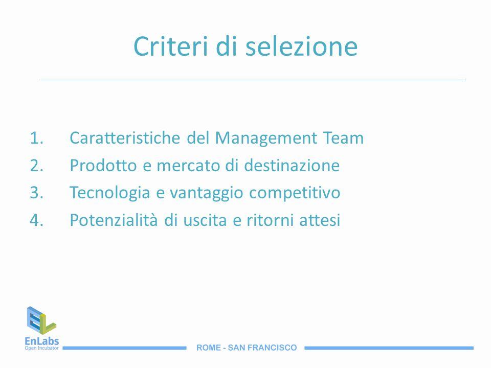 Criteri di selezione 1.Caratteristiche del Management Team 2.Prodotto e mercato di destinazione 3.Tecnologia e vantaggio competitivo 4.Potenzialità di