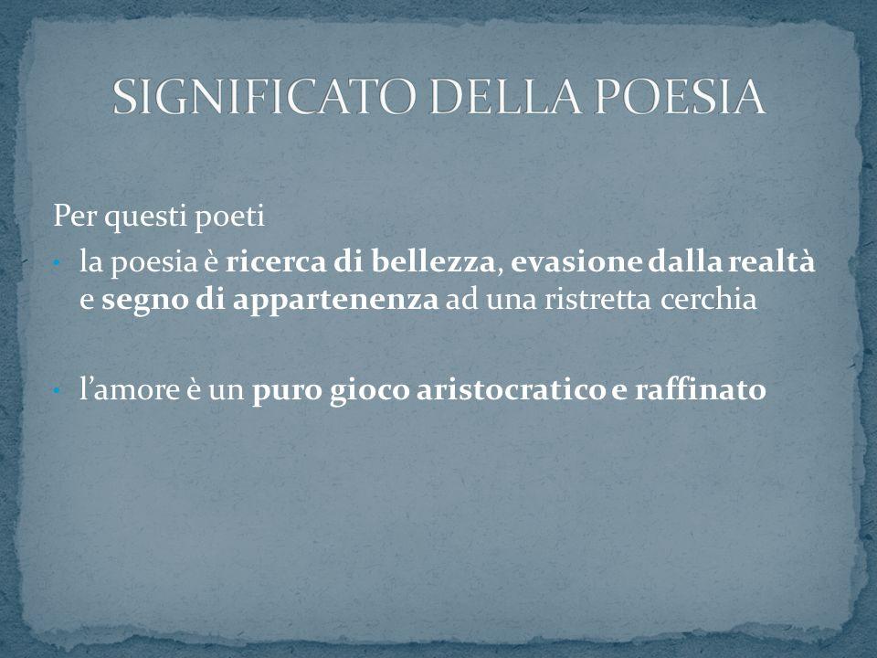 Per questi poeti la poesia è ricerca di bellezza, evasione dalla realtà e segno di appartenenza ad una ristretta cerchia lamore è un puro gioco aristo