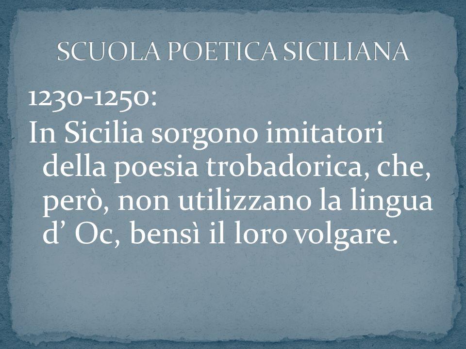 1230-1250: In Sicilia sorgono imitatori della poesia trobadorica, che, però, non utilizzano la lingua d Oc, bensì il loro volgare.