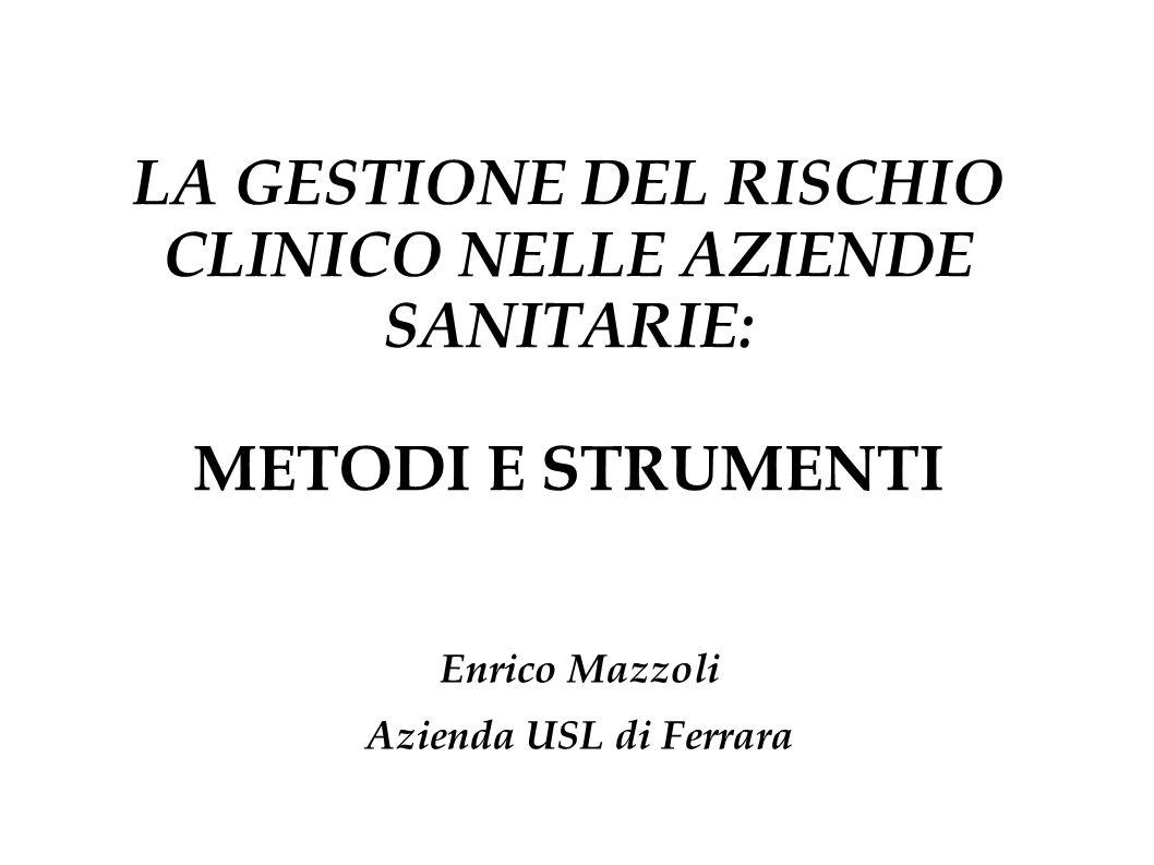 LA GESTIONE DEL RISCHIO CLINICO NELLE AZIENDE SANITARIE: METODI E STRUMENTI Enrico Mazzoli Azienda USL di Ferrara