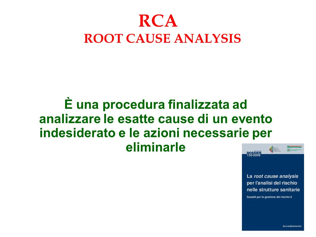 È una procedura finalizzata ad analizzare le esatte cause di un evento indesiderato e le azioni necessarie per eliminarle RCA ROOT CAUSE ANALYSIS