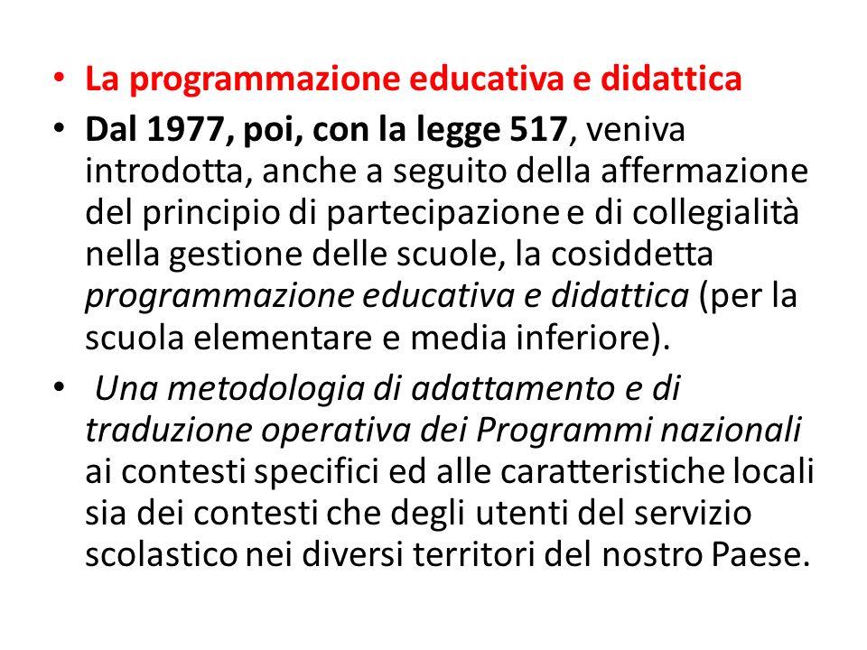 La programmazione educativa e didattica Dal 1977, poi, con la legge 517, veniva introdotta, anche a seguito della affermazione del principio di partecipazione e di collegialità nella gestione delle scuole, la cosiddetta programmazione educativa e didattica (per la scuola elementare e media inferiore).