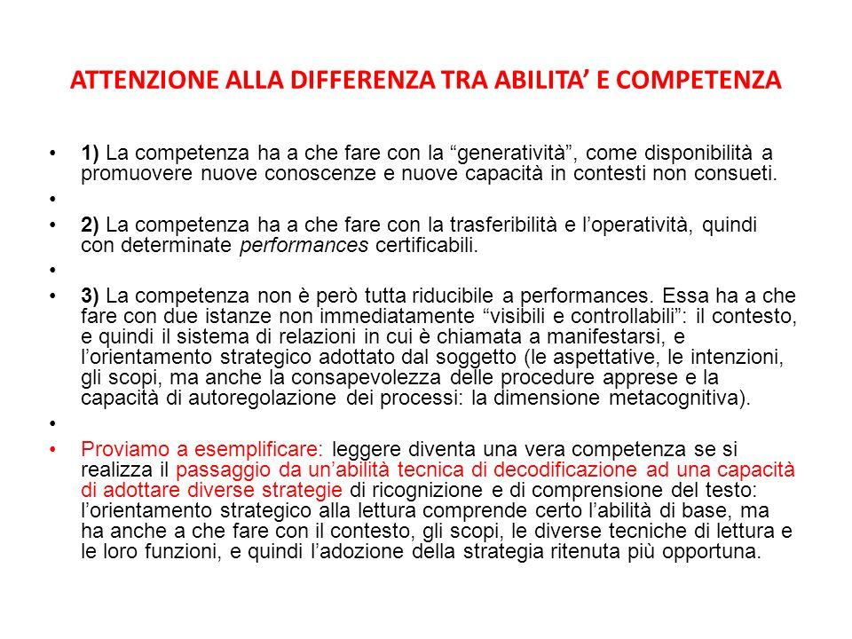 ATTENZIONE ALLA DIFFERENZA TRA ABILITA E COMPETENZA 1) La competenza ha a che fare con la generatività, come disponibilità a promuovere nuove conoscenze e nuove capacità in contesti non consueti.