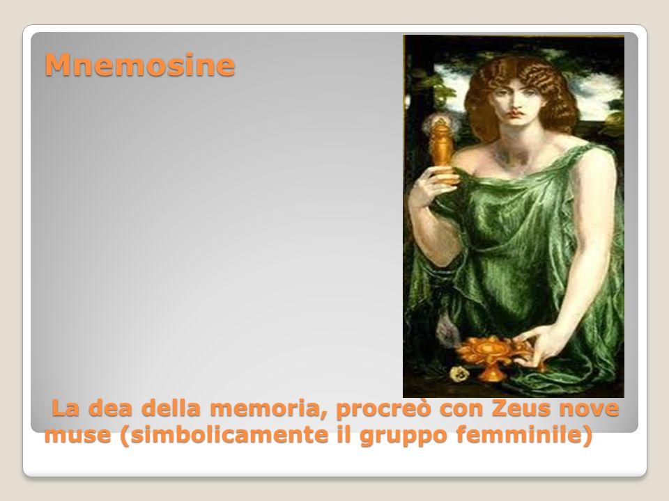 Mnemosine La dea della memoria, procreò con Zeus nove muse (simbolicamente il gruppo femminile)