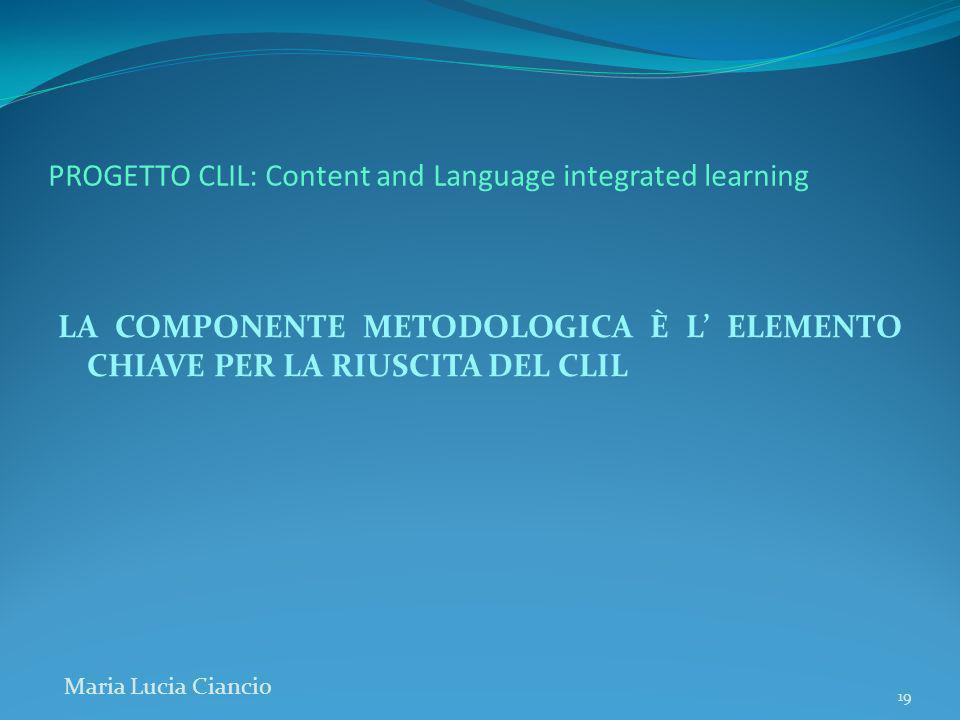 PROGETTO CLIL: Content and Language integrated learning LA COMPONENTE METODOLOGICA È L ELEMENTO CHIAVE PER LA RIUSCITA DEL CLIL Maria Lucia Ciancio 19