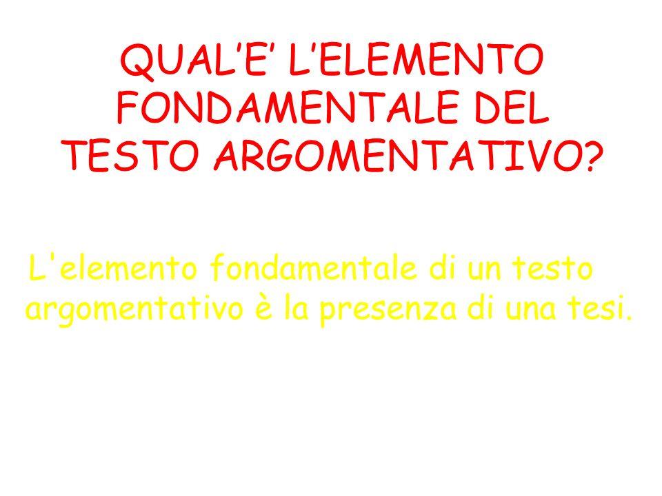 QUALE LELEMENTO FONDAMENTALE DEL TESTO ARGOMENTATIVO? L'elemento fondamentale di un testo argomentativo è la presenza di una tesi.