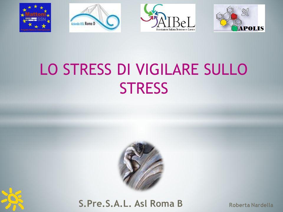 S.Pre.S.A.L. Asl Roma B Roberta Nardella LO STRESS DI VIGILARE SULLO STRESS