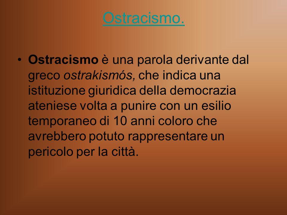 Ostracismo. Ostracismo è una parola derivante dal greco ostrakismós, che indica una istituzione giuridica della democrazia ateniese volta a punire con