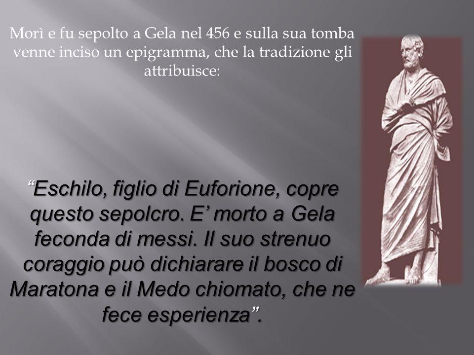 Morì e fu sepolto a Gela nel 456 e sulla sua tomba venne inciso un epigramma, che la tradizione gli attribuisce: Eschilo, figlio di Euforione, copre q