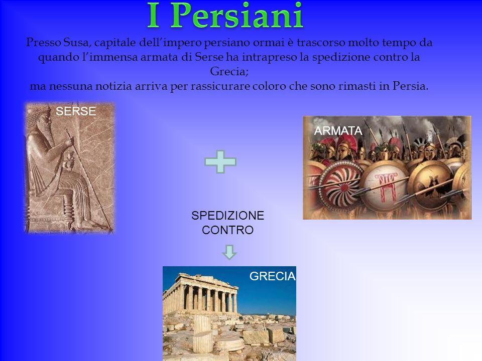 SERSE Presso Susa, capitale dellimpero persiano ormai è trascorso molto tempo da quando limmensa armata di Serse ha intrapreso la spedizione contro la