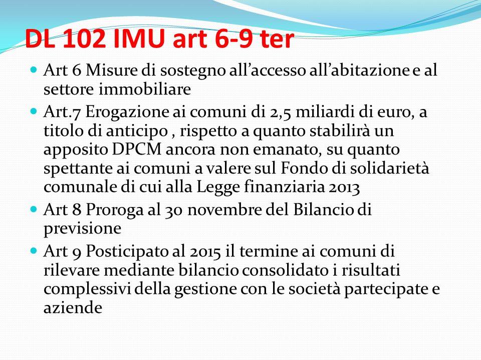DL 102 IMU art 6-9 ter Art 6 Misure di sostegno allaccesso allabitazione e al settore immobiliare Art.7 Erogazione ai comuni di 2,5 miliardi di euro, a titolo di anticipo, rispetto a quanto stabilirà un apposito DPCM ancora non emanato, su quanto spettante ai comuni a valere sul Fondo di solidarietà comunale di cui alla Legge finanziaria 2013 Art 8 Proroga al 30 novembre del Bilancio di previsione Art 9 Posticipato al 2015 il termine ai comuni di rilevare mediante bilancio consolidato i risultati complessivi della gestione con le società partecipate e aziende