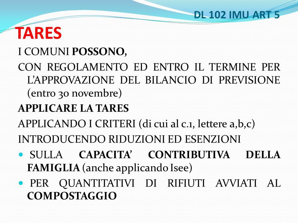 DL 102 IMU ART 5 TARES I COMUNI POSSONO, CON REGOLAMENTO ED ENTRO IL TERMINE PER LAPPROVAZIONE DEL BILANCIO DI PREVISIONE (entro 30 novembre) APPLICARE LA TARES APPLICANDO I CRITERI (di cui al c.1, lettere a,b,c) INTRODUCENDO RIDUZIONI ED ESENZIONI SULLA CAPACITA CONTRIBUTIVA DELLA FAMIGLIA (anche applicando Isee) PER QUANTITATIVI DI RIFIUTI AVVIATI AL COMPOSTAGGIO