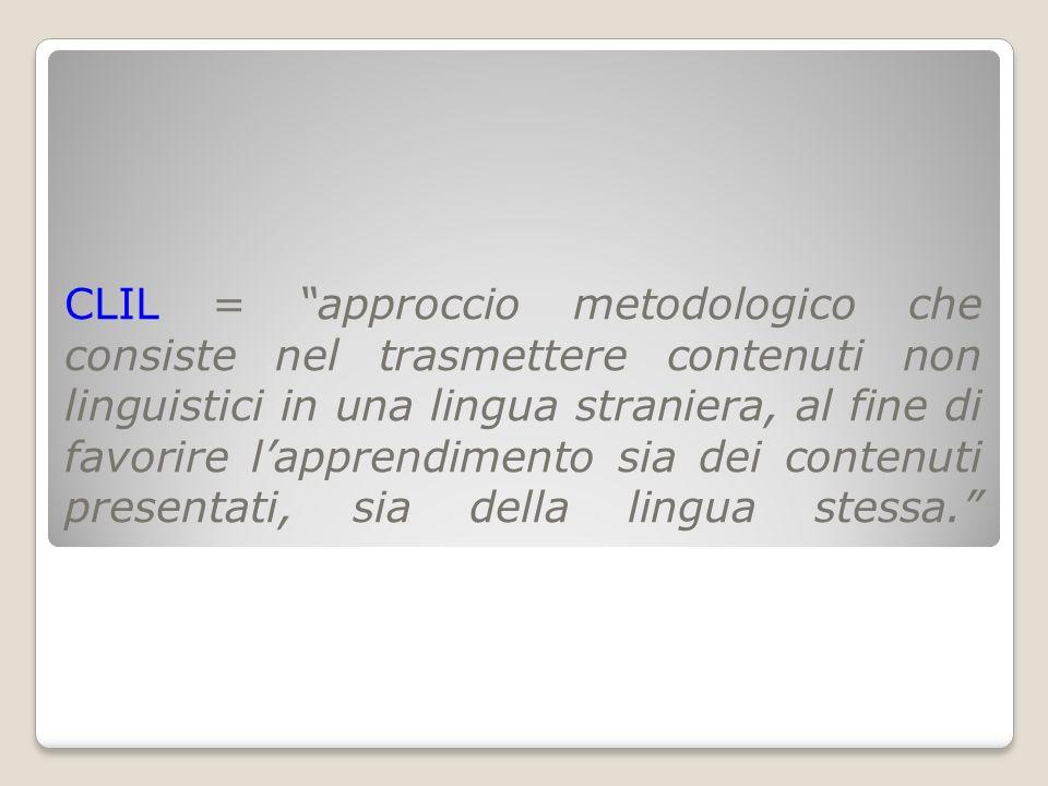 CLIL = approccio metodologico che consiste nel trasmettere contenuti non linguistici in una lingua straniera, al fine di favorire lapprendimento sia d