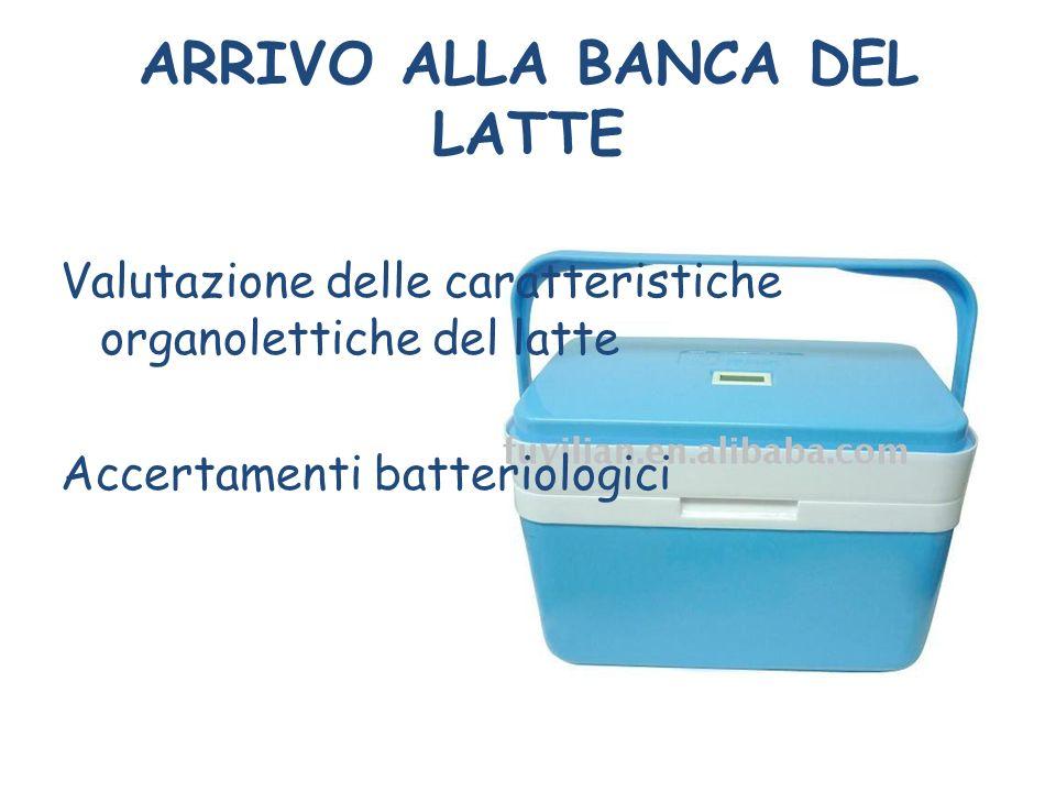 ARRIVO ALLA BANCA DEL LATTE Valutazione delle caratteristiche organolettiche del latte Accertamenti batteriologici