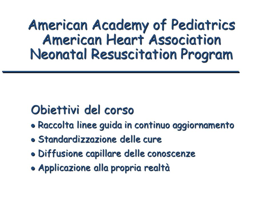 American Academy of Pediatrics American Heart Association Neonatal Resuscitation Program Obiettivi del corso l Raccolta linee guida in continuo aggior