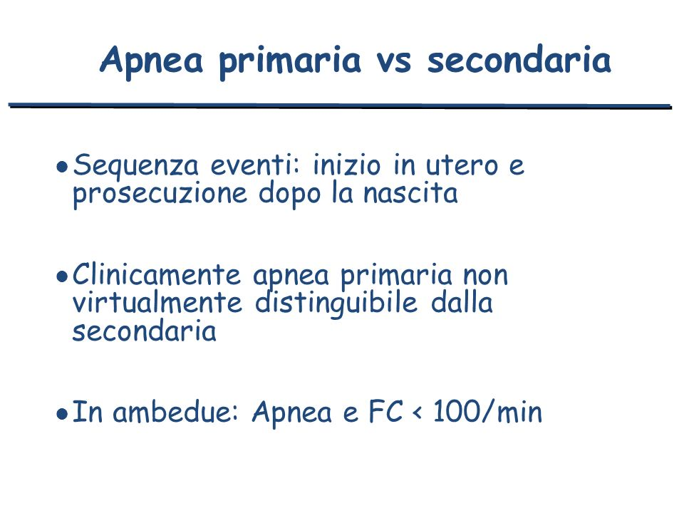Apnea primaria vs secondaria l Sequenza eventi: inizio in utero e prosecuzione dopo la nascita l Clinicamente apnea primaria non virtualmente distingu