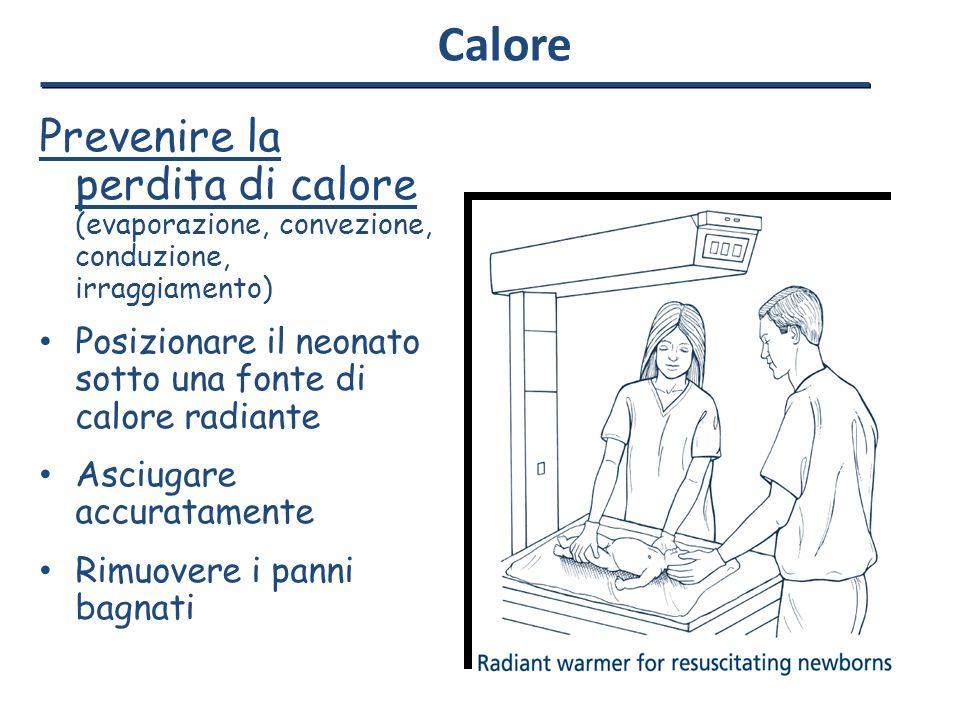 Calore Prevenire la perdita di calore (evaporazione, convezione, conduzione, irraggiamento) Posizionare il neonato sotto una fonte di calore radiante