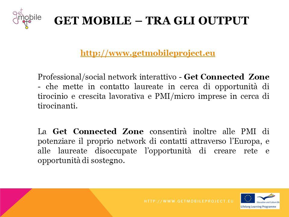 GET MOBILE – TRA GLI OUTPUT http://www.getmobileproject.eu Professional/social network interattivo - Get Connected Zone - che mette in contatto laureate in cerca di opportunità di tirocinio e crescita lavorativa e PMI/micro imprese in cerca di tirocinanti.
