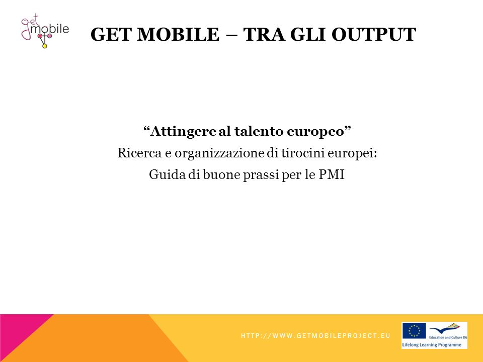 GET MOBILE – TRA GLI OUTPUT Attingere al talento europeo Ricerca e organizzazione di tirocini europei: Guida di buone prassi per le PMI HTTP://WWW.GETMOBILEPROJECT.EU