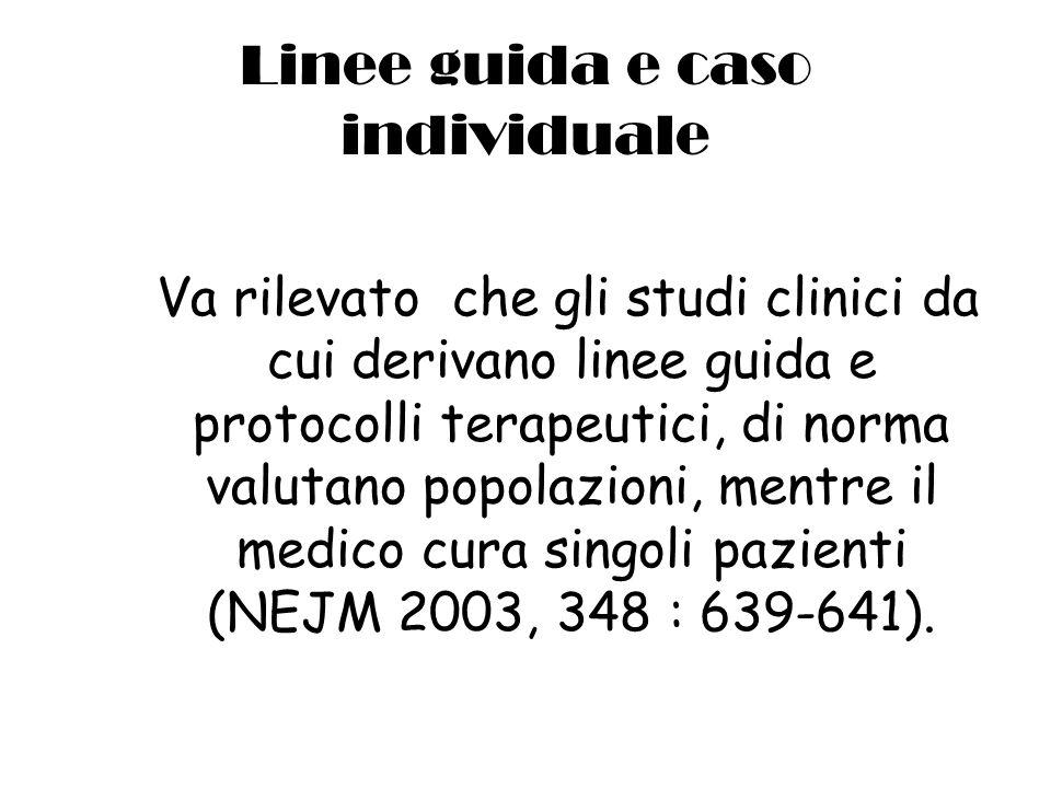 Linee guida e caso individuale Va rilevato che gli studi clinici da cui derivano linee guida e protocolli terapeutici, di norma valutano popolazioni, mentre il medico cura singoli pazienti (NEJM 2003, 348 : 639-641).
