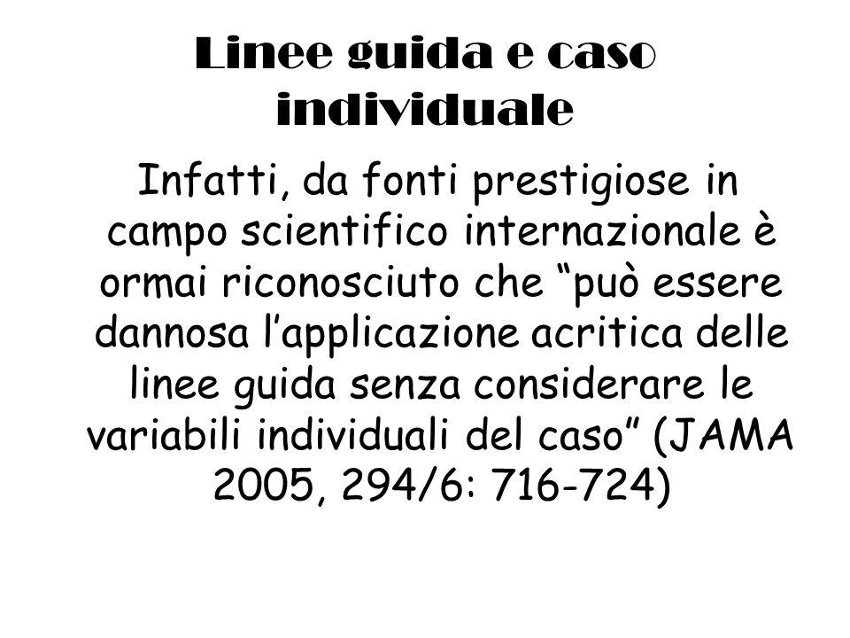 Linee guida e caso individuale Infatti, da fonti prestigiose in campo scientifico internazionale è ormai riconosciuto che può essere dannosa lapplicazione acritica delle linee guida senza considerare le variabili individuali del caso (JAMA 2005, 294/6: 716-724)