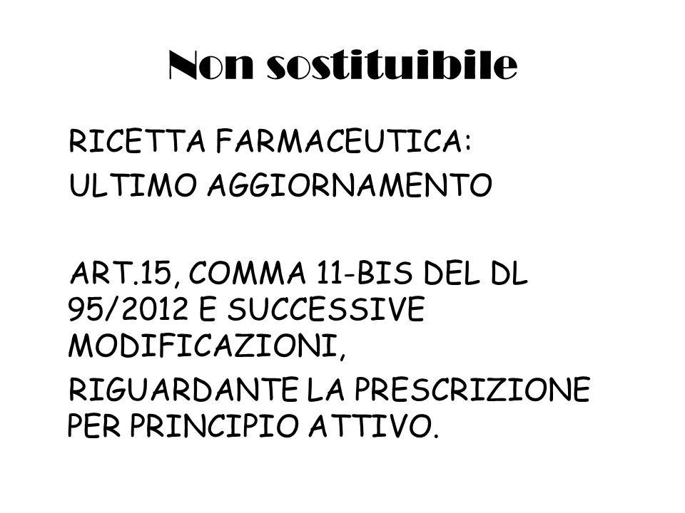 Non sostituibile RICETTA FARMACEUTICA: ULTIMO AGGIORNAMENTO ART.15, COMMA 11-BIS DEL DL 95/2012 E SUCCESSIVE MODIFICAZIONI, RIGUARDANTE LA PRESCRIZIONE PER PRINCIPIO ATTIVO.