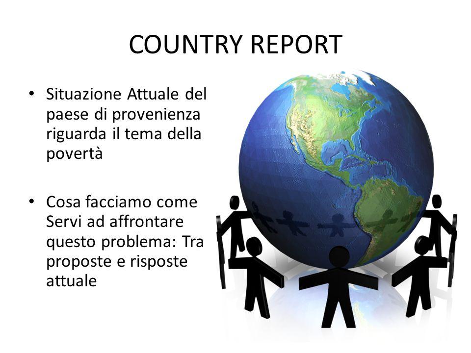 COUNTRY REPORT Situazione Attuale del paese di provenienza riguarda il tema della povertà Cosa facciamo come Servi ad affrontare questo problema: Tra